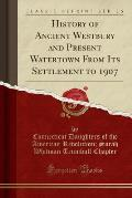History of Ancient Westbury and Present Watertown from Its Settlement to 1907 (Classic Reprint)