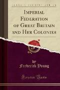 Imperial Federation of Great Britain and Her Colonies (Classic Reprint)