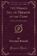 The Female Spy, or Treason in the Camp: A Story of the Revolution (Classic Reprint)