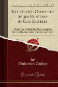 Illustrated Catalogue of 300 Paintings by Old Masters: Of the Dutch, Flemish, Italian, French, and English Schools Being Some of the Principal Picture