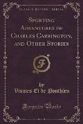 Sporting Adventures of Charles Carrington, and Other Stories (Classic Reprint)