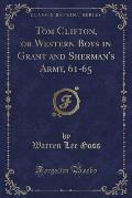Tom Clifton, or Western Boys in Grant and Sherman's Army, 61-65 (Classic Reprint)