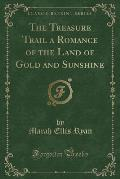The Treasure Trail a Romance of the Land of Gold and Sunshine (Classic Reprint)