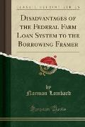 Disadvantages of the Federal Farm Loan System to the Borrowing Framer (Classic Reprint)