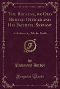 The Recluse, or Old Briitsh Officer and His Faithful Servant: An Interesting Tale for Youth (Classic Reprint)