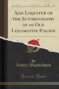Ajax Loquitur or the Autobiography of an Old Locomotive Engine (Classic Reprint)
