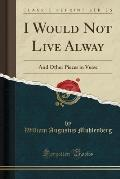 I Would Not Live Alway: And Other Pieces in Verse (Classic Reprint)