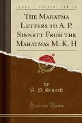 The Mahatma Letters to A P. Sinnett from the Mahatmas M.& K. H (Classic Reprint)