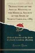 Transactions of the Annual Meeting of the Medical Society of the State of North Carolina, 1885 (Classic Reprint)
