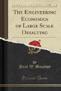 The Engineering Economics of Large Scale Desalting (Classic Reprint)