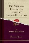 The American College in Relation to Liberal Education (Classic Reprint)