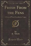 Fresh from the Fens: A Story of Three Lincolnshire Lasses (Classic Reprint)