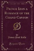 Prince Izon a Romance of the Grand Canyon (Classic Reprint)