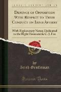 Defence of Opposition with Respect to Their Conduct on Irish Affairs: With Explanatory Notes; Dedicated to the Right Honourable C. J. Fox (Classic Rep