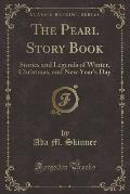The Pearl Story Book: Stories and Legends of Winter, Christmas, and New Year's Day (Classic Reprint)