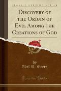 Discovery of the Origin of Evil Among the Creations of God (Classic Reprint)