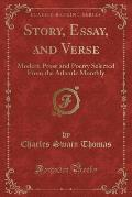 Story, Essay, and Verse: Modern Prose and Poetry Selected from the Atlantic Monthly (Classic Reprint)