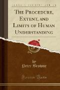 The Procedure, Extent, and Limits of Human Understanding (Classic Reprint)