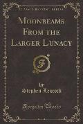 Moonbeams from the Larger Lunacy (Classic Reprint)