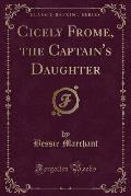Cicely Frome, the Captain's Daughter (Classic Reprint)