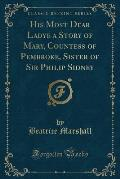 His Most Dear Ladye a Story of Mary, Countess of Pembroke, Sister of Sir Philip Sidney (Classic Reprint)