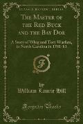 The Master of the Red Buck and the Bay Doe: A Story of Whig and Tory Warfare, in North Carolina in 1781-83 (Classic Reprint)