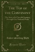 The Top of the Continent: The Story of a Cheerful Journey, Through Our National Parks (Classic Reprint)