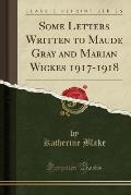 Some Letters Written to Maude Gray and Marian Wickes 1917-1918 (Classic Reprint)