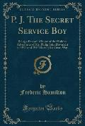 P. J. the Secret Service Boy: Being a Record of Some of the Holiday Adventures of Mr. Philip John Davenant in 1914 and 1915 During the Great War (Cl