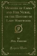 Memoirs of Emma and Her Nurse, or the History of Lady Harewood (Classic Reprint)