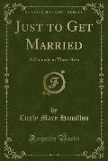 Just to Get Married: A Comedy in Three Acts (Classic Reprint)