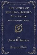 The Vizier of the Two-Horned Alexander: Illustrated by Reginald B. Birch (Classic Reprint)