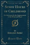 Sunny Hours of Childhood: Or Selections for the Improvement of the Mind and Heart (Classic Reprint)