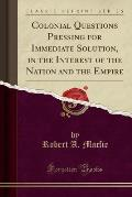 Colonial Questions Pressing for Immediate Solution, in the Interest of the Nation and the Empire (Classic Reprint)