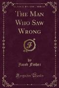 The Man Who Saw Wrong (Classic Reprint)