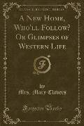 A New Home, Who'll Follow? or Glimpses of Western Life (Classic Reprint)