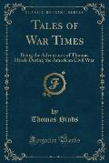 Tales of War Times: Being the Adventures of Thomas Hinds During the American Civil War (Classic Reprint)