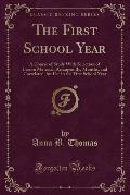 The First School Year: A Course of Study with Selection of Lesson Material, Arranged By, Months, and Correlated, for Use in the First School
