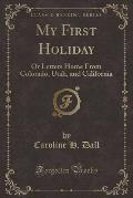 My First Holiday: Or Letters Home from Colorado, Utah, and California (Classic Reprint)