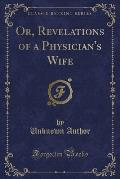 Or, Revelations of a Physician's Wife (Classic Reprint)