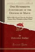 One Hundredth Anniversary of the Diocese of Maine: 1820-1920, Christ Church, Gardiner, Maine, May Thirtieth to June Third (Classic Reprint)
