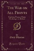 The War on All Fronts: Fighting France; From Dunkerque to Belfort (Classic Reprint)