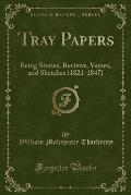 Tray Papers: Being Stories, Reviews, Verses, and Sketches (1821-1847) (Classic Reprint)
