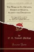 The Work of St. Optatus, Bishop of Milevis, Against the Donatists: With Appendix; Translated Into English with Notes Critical, Explanatory, Theologica