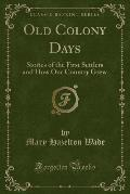 Old Colony Days: Stories of the First Settlers and How Our Country Grew (Classic Reprint)