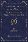 Laconia or Legends of the White Mountains and Merry Meeting Bay (Classic Reprint)