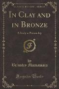 In Clay and in Bronze: A Study in Personality (Classic Reprint)