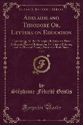 Adelaide and Theodore Or, Letters on Education, Vol. 2: Containing; All the Principles Relative to Three Different Plans of Education; To That of Prin