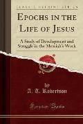 Epochs in the Life of Jesus: A Study of Development and Struggle in the Messiah's Work (Classic Reprint)