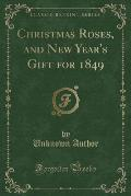 Christmas Roses, and New Year's Gift for 1849 (Classic Reprint)